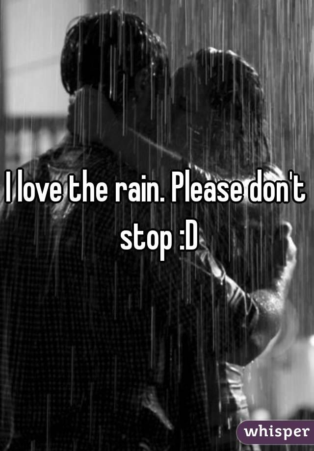 I love the rain. Please don't stop :D