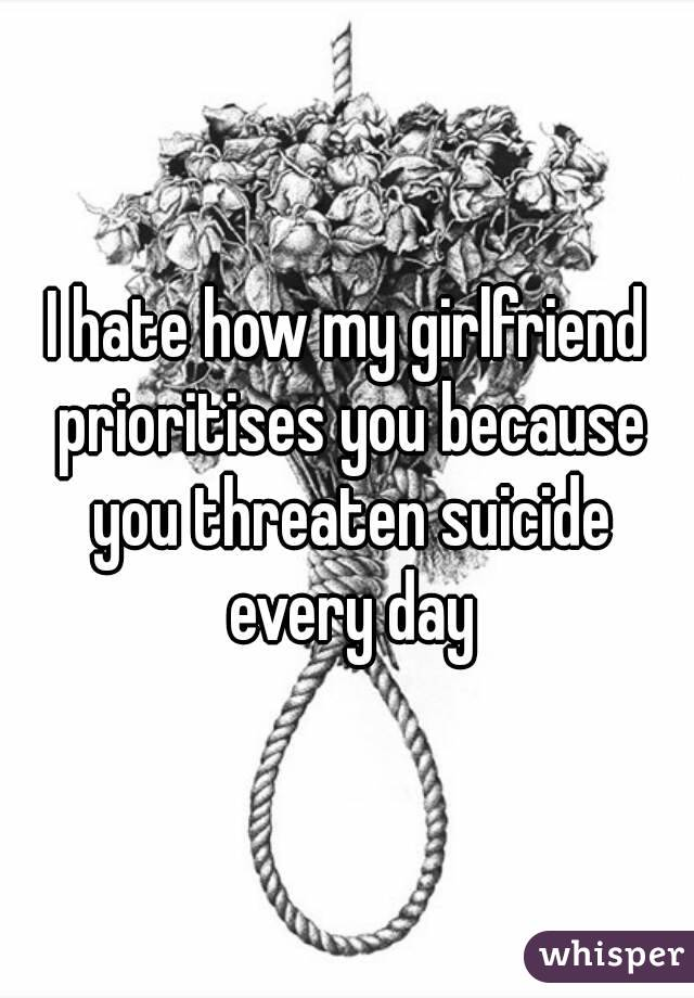 I hate how my girlfriend prioritises you because you threaten suicide every day