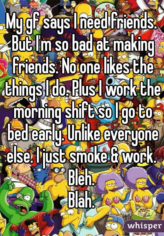 My gf says I need friends. But I'm so bad at making friends. No one likes the things I do. Plus I work the morning shift so I go to bed early. Unlike everyone else. I just smoke & work.  Bleh. Blah.
