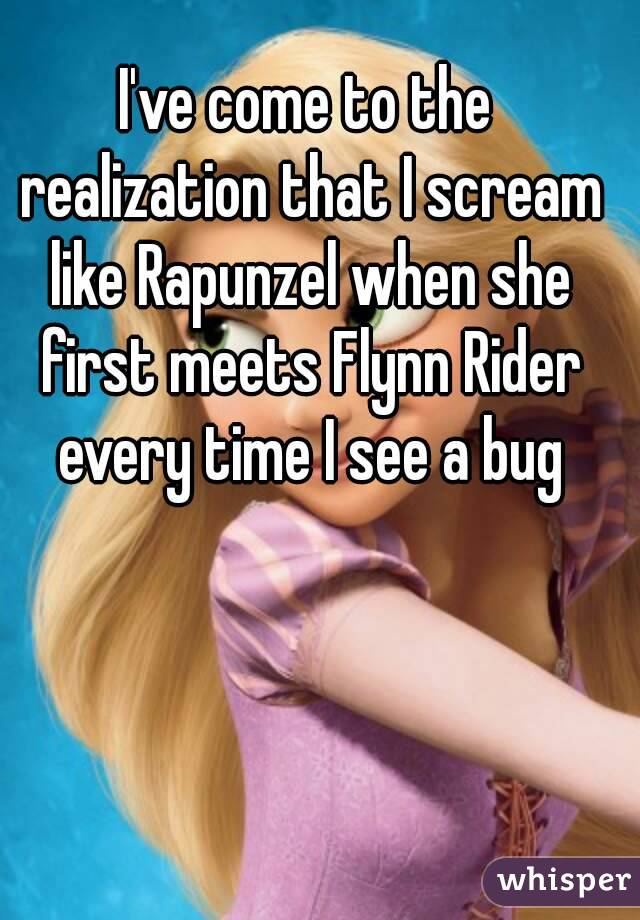 I've come to the realization that I scream like Rapunzel when she first meets Flynn Rider every time I see a bug