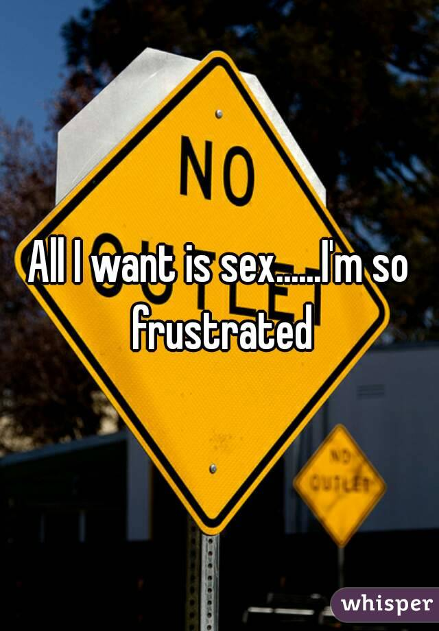 All I want is sex......I'm so frustrated