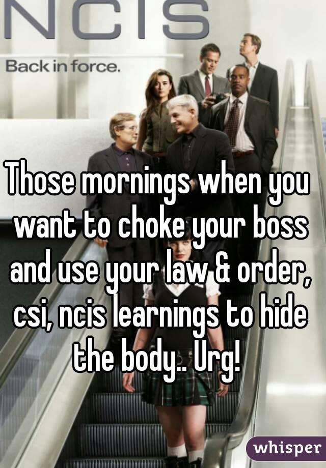 Those mornings when you want to choke your boss and use your law & order, csi, ncis learnings to hide the body.. Urg!