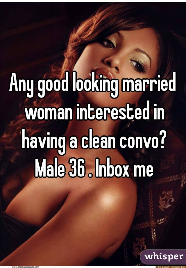 Any good looking married woman interested in having a clean convo? Male 36 . Inbox me