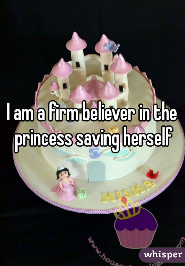 I am a firm believer in the princess saving herself