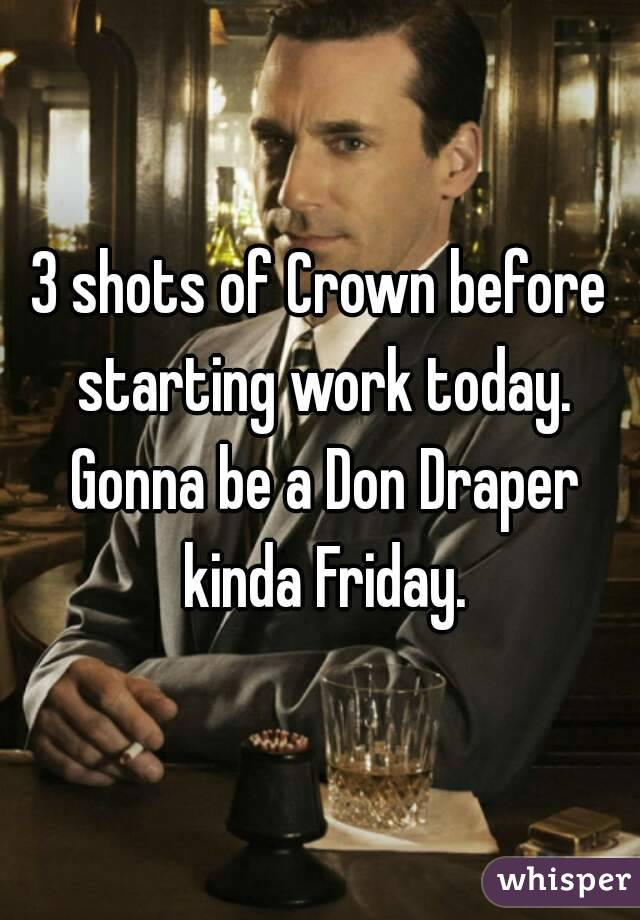 3 shots of Crown before starting work today. Gonna be a Don Draper kinda Friday.