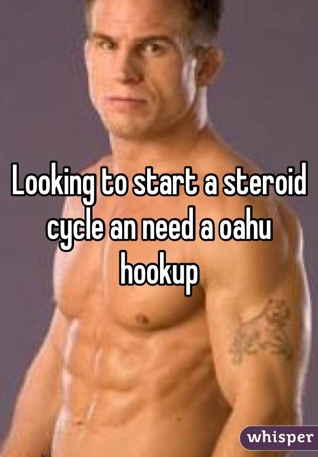 Looking to start a steroid cycle an need a oahu hookup
