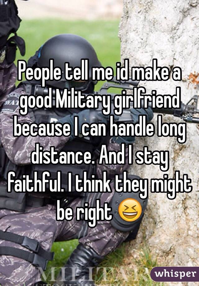 People tell me id make a good Military girlfriend because I can handle long distance. And I stay faithful. I think they might be right 😆