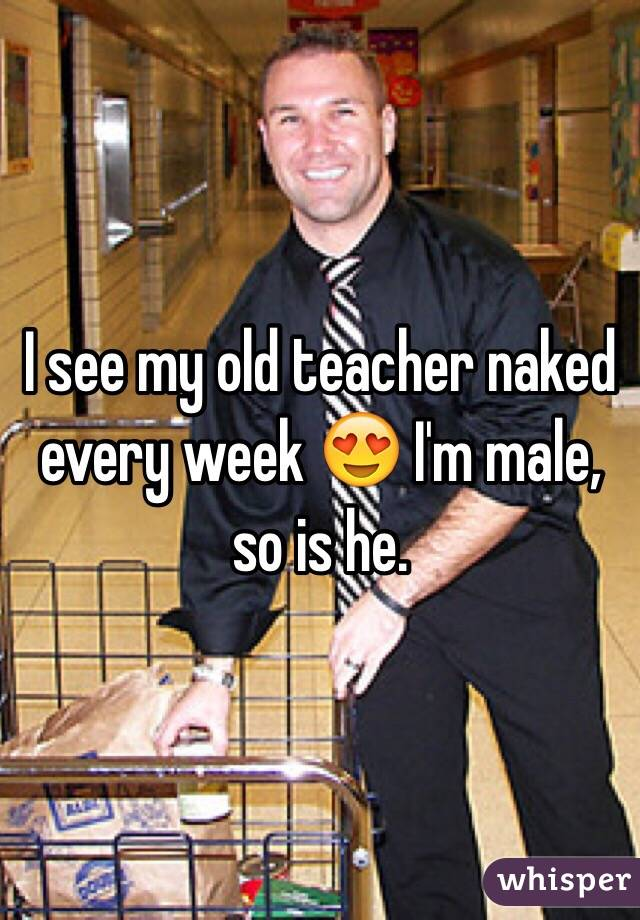 I see my old teacher naked every week 😍 I'm male, so is he.