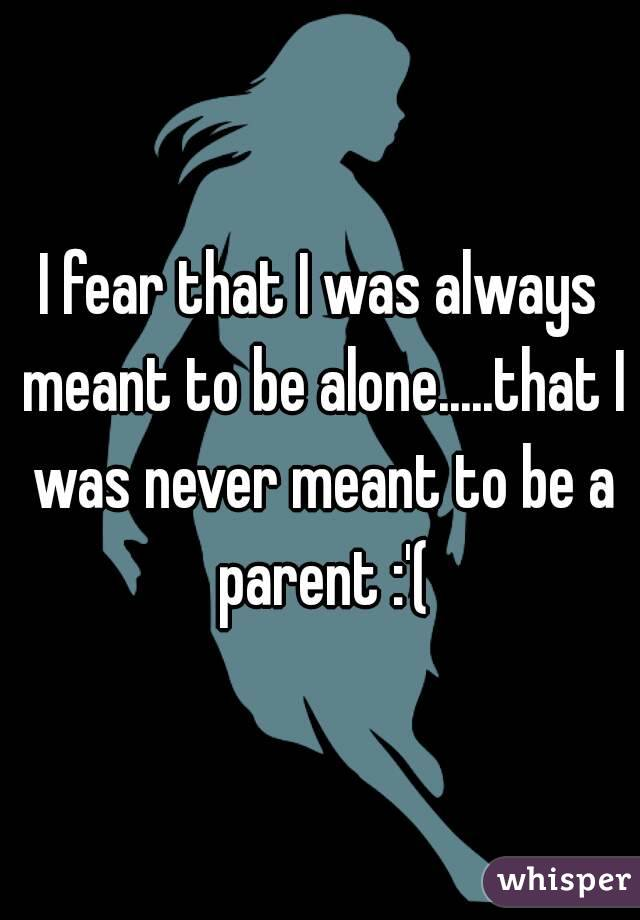I fear that I was always meant to be alone.....that I was never meant to be a parent :'(