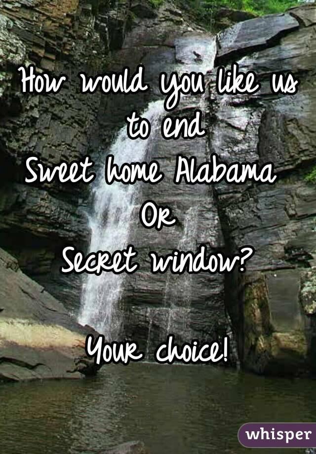 How would you like us to end Sweet home Alabama  Or Secret window?  Your choice!