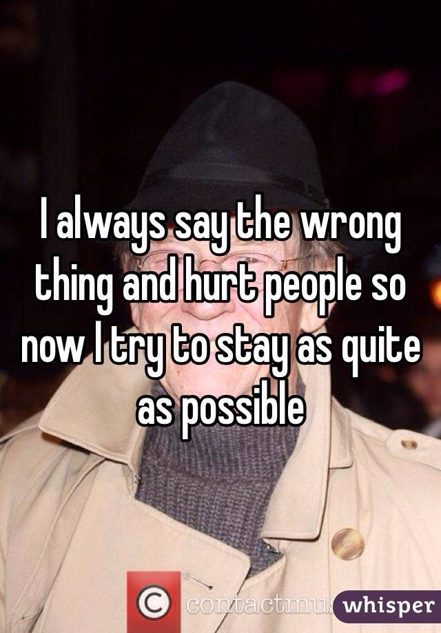 I always say the wrong thing and hurt people so now I try to stay as quite as possible