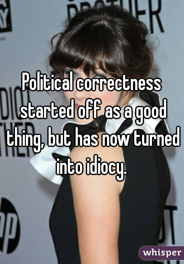 Political correctness started off as a good thing, but has now turned into idiocy.