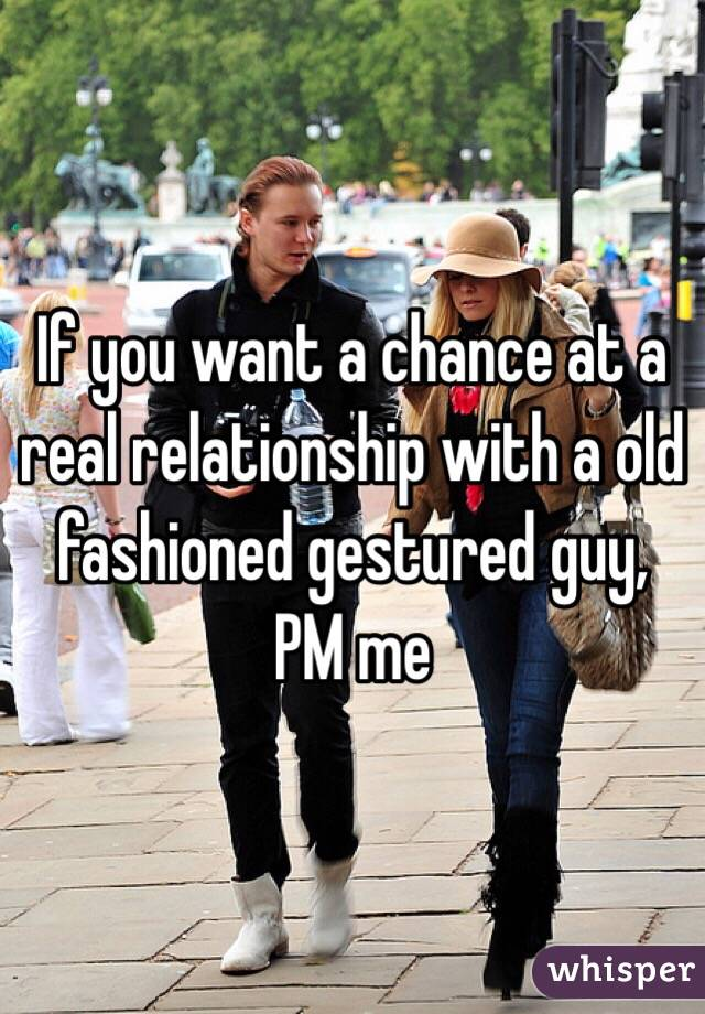 If you want a chance at a real relationship with a old fashioned gestured guy, PM me