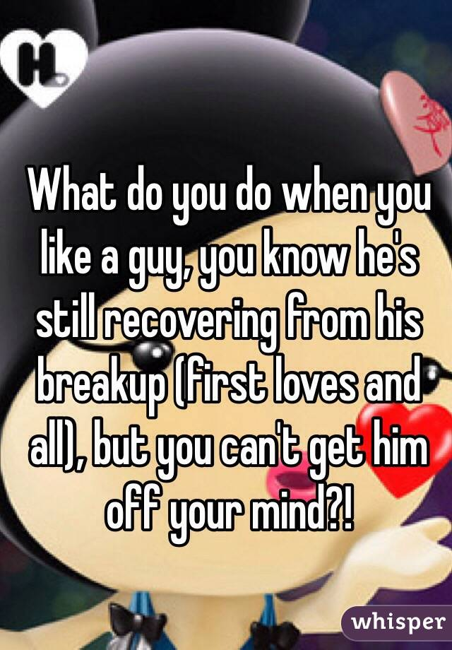 What do you do when you like a guy, you know he's still recovering from his breakup (first loves and all), but you can't get him off your mind?!