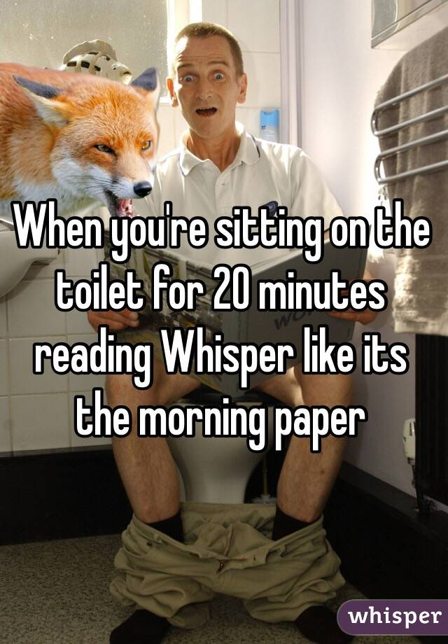 When you're sitting on the toilet for 20 minutes reading Whisper like its the morning paper