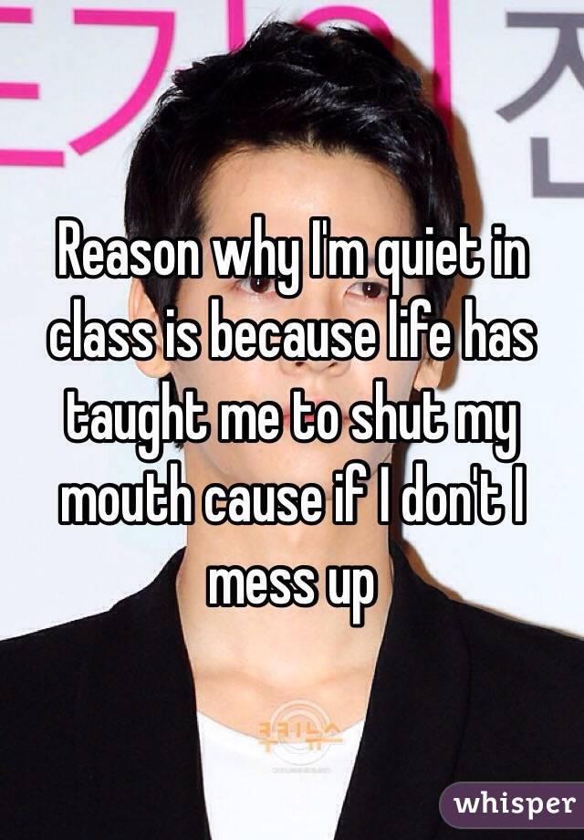 Reason why I'm quiet in class is because life has taught me to shut my mouth cause if I don't I mess up
