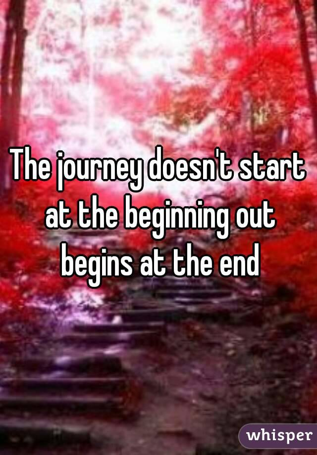 The journey doesn't start at the beginning out begins at the end