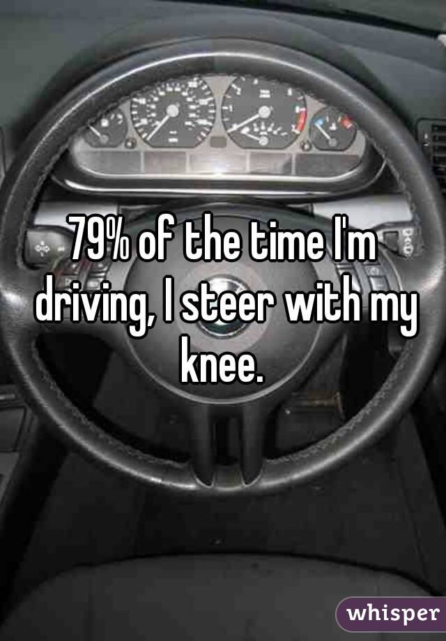 79% of the time I'm driving, I steer with my knee.