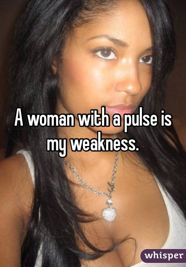 A woman with a pulse is my weakness.