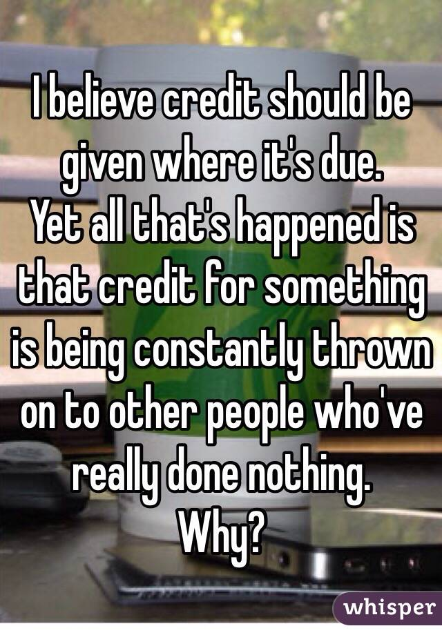 I believe credit should be given where it's due.  Yet all that's happened is that credit for something is being constantly thrown on to other people who've really done nothing. Why?
