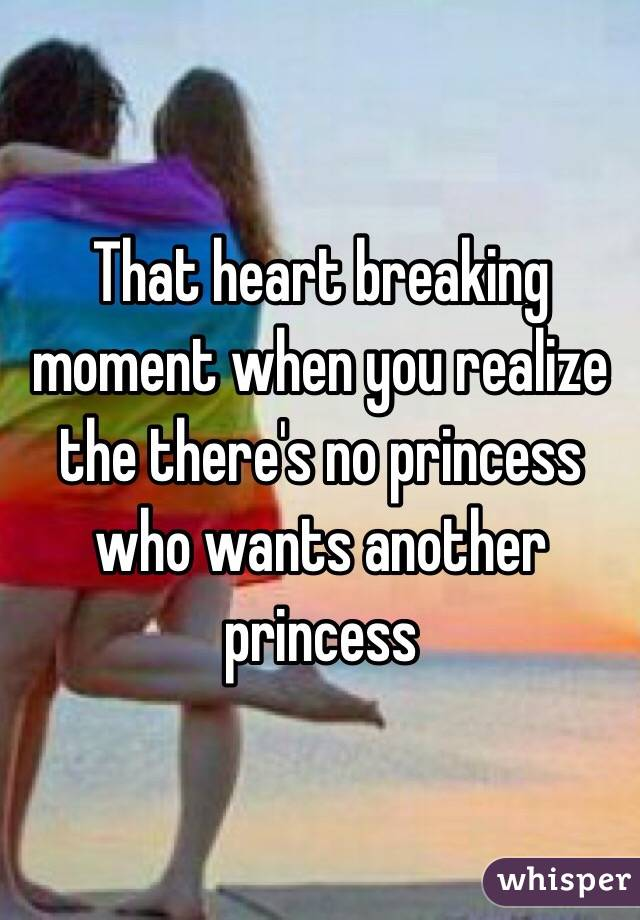 That heart breaking moment when you realize the there's no princess who wants another princess