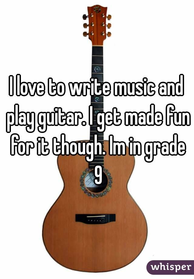 I love to write music and play guitar. I get made fun for it though. Im in grade 9