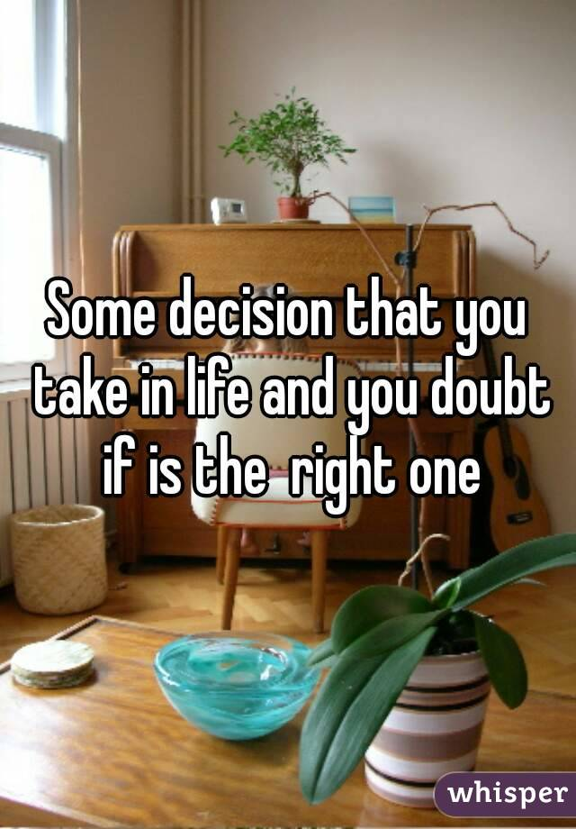 Some decision that you take in life and you doubt if is the  right one