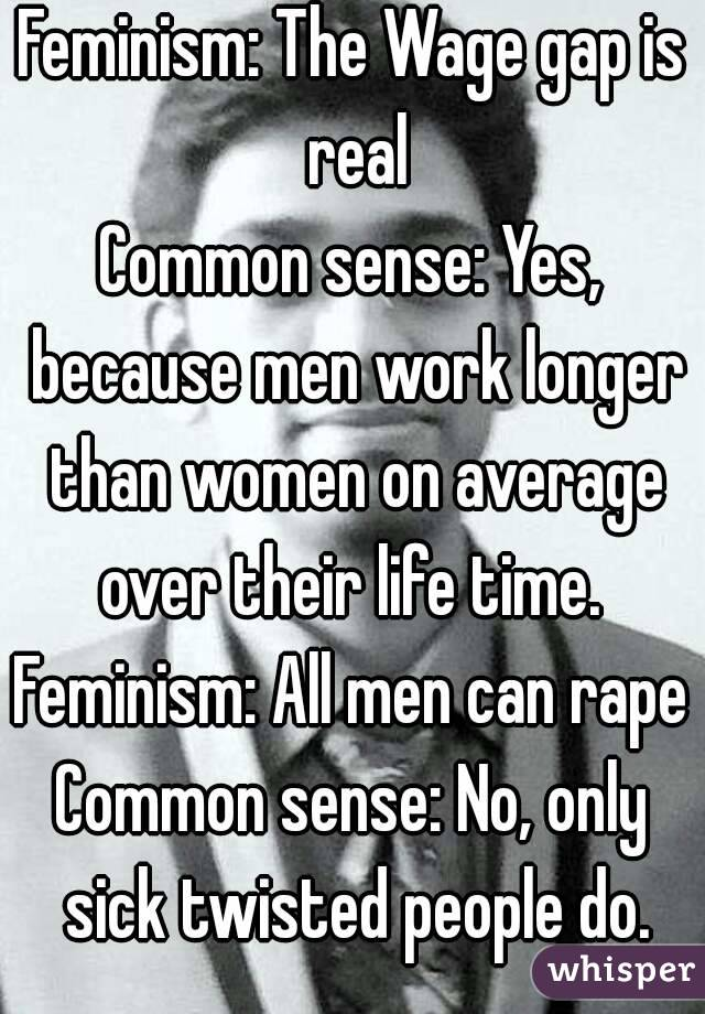 Feminism: The Wage gap is real Common sense: Yes, because men work longer than women on average over their life time.  Feminism: All men can rape Common sense: No, only sick twisted people do.