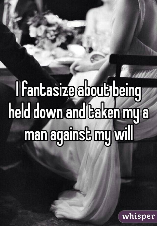 I fantasize about being held down and taken my a man against my will