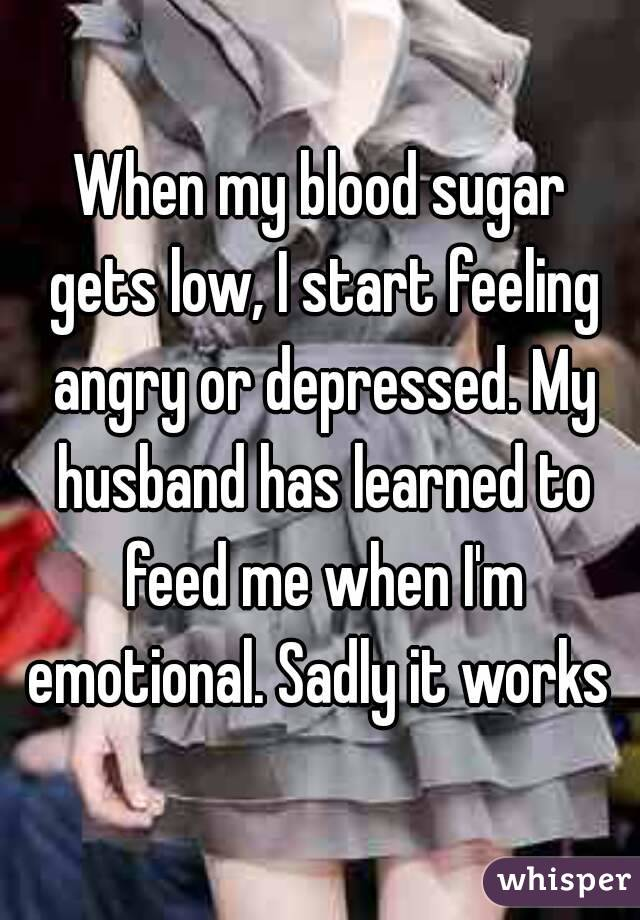 When my blood sugar gets low, I start feeling angry or depressed. My husband has learned to feed me when I'm emotional. Sadly it works