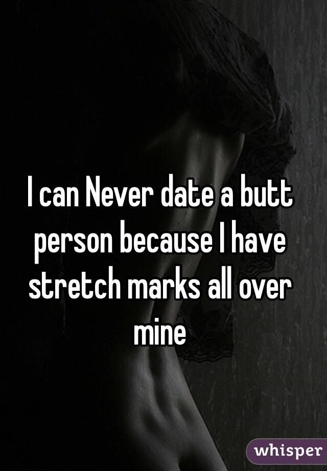 I can Never date a butt person because I have stretch marks all over mine
