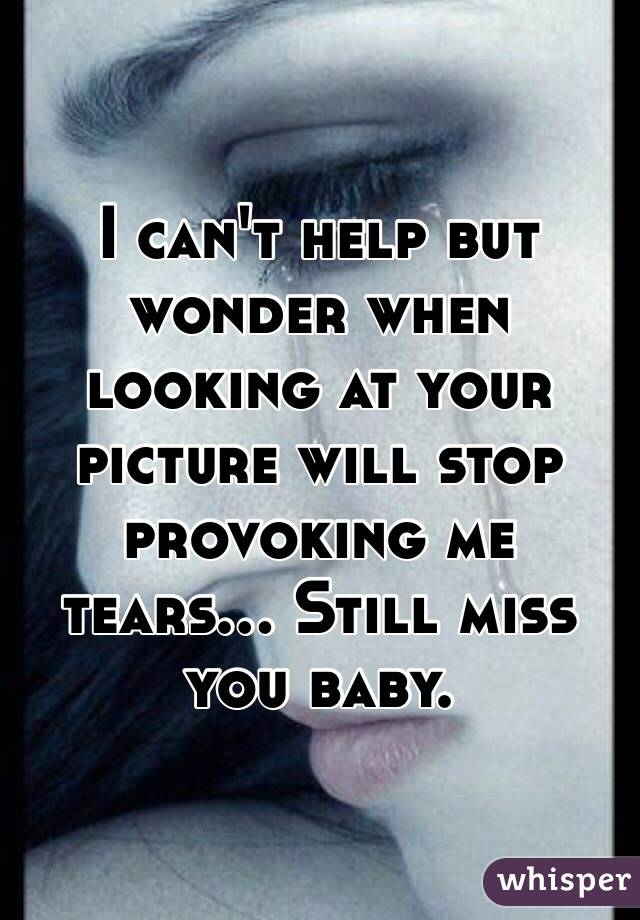 I can't help but wonder when looking at your picture will stop provoking me tears... Still miss you baby.