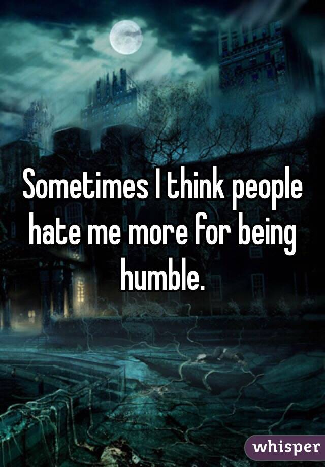 Sometimes I think people hate me more for being humble.