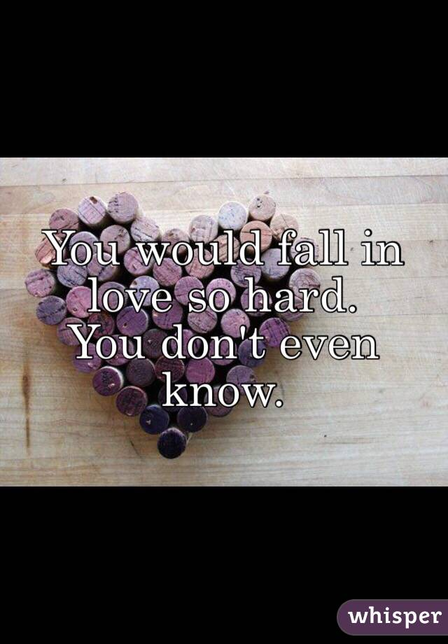 You would fall in love so hard. You don't even know.