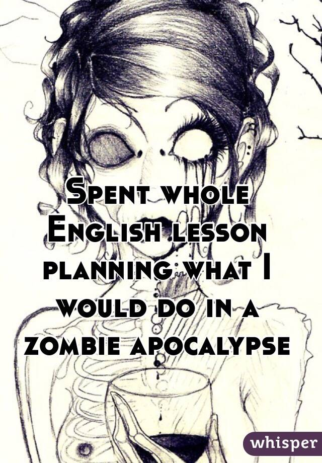 Spent whole English lesson planning what I would do in a zombie apocalypse