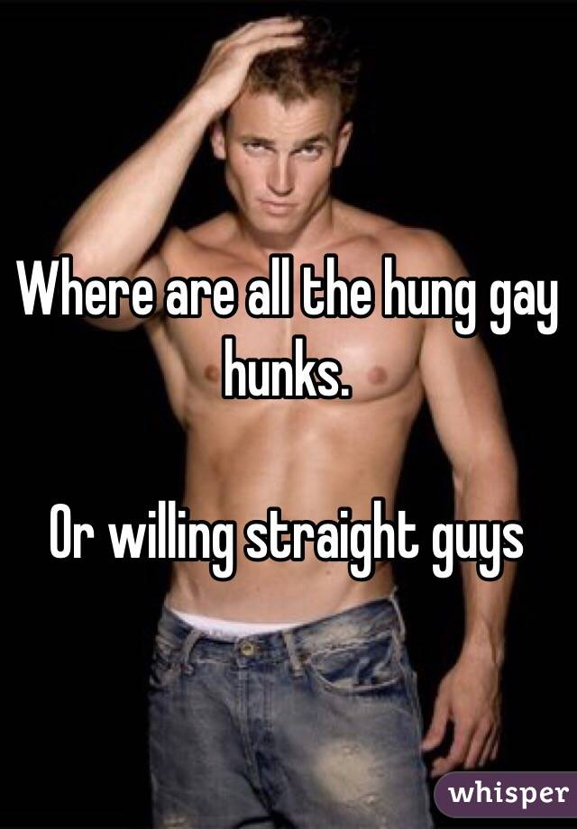 Where are all the hung gay hunks.   Or willing straight guys
