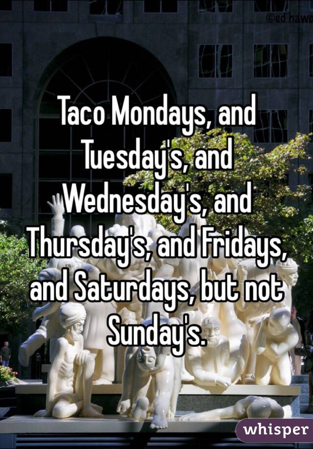 Taco Mondays, and Tuesday's, and Wednesday's, and Thursday's, and Fridays, and Saturdays, but not Sunday's.