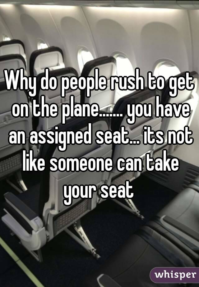 Why do people rush to get on the plane....... you have an assigned seat... its not like someone can take your seat