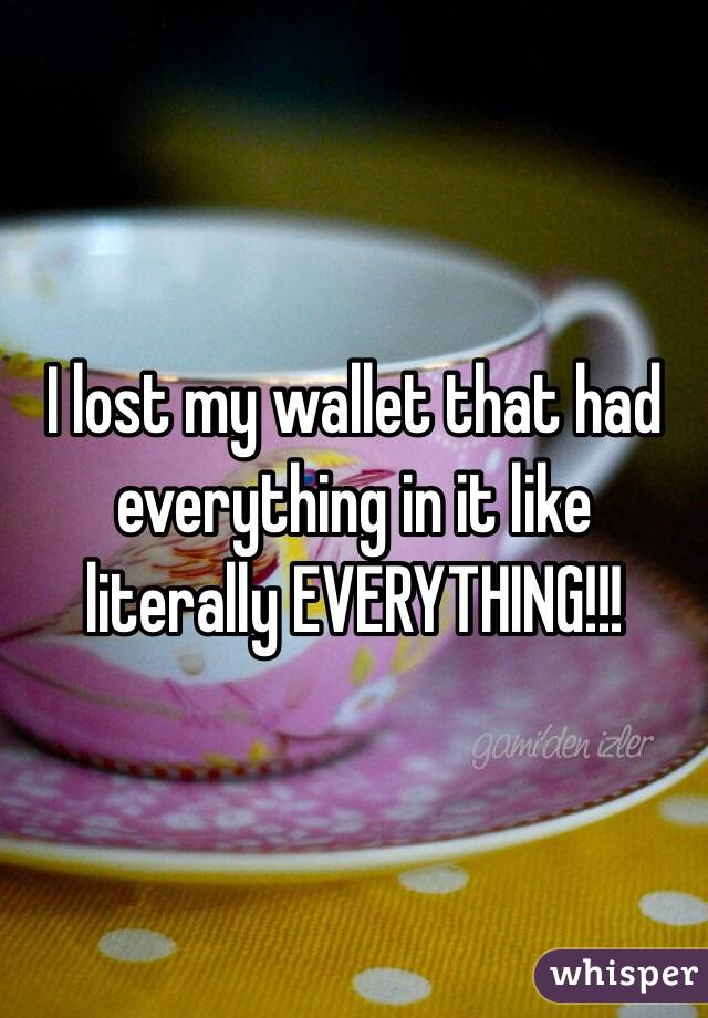 I lost my wallet that had everything in it like literally EVERYTHING!!!