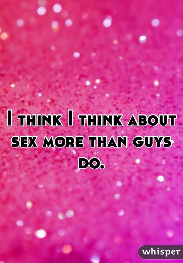I think I think about sex more than guys do.