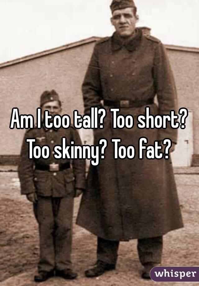 Am I too tall? Too short? Too skinny? Too fat?
