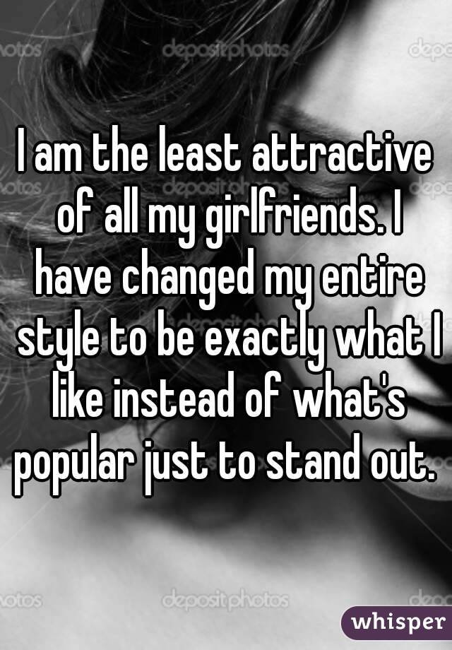 I am the least attractive of all my girlfriends. I have changed my entire style to be exactly what I like instead of what's popular just to stand out.