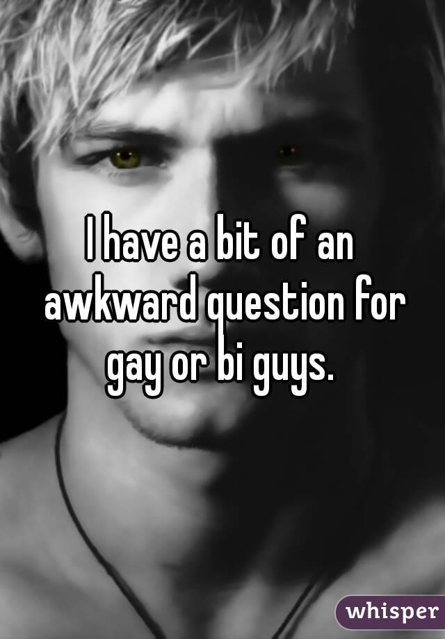 I have a bit of an awkward question for gay or bi guys.