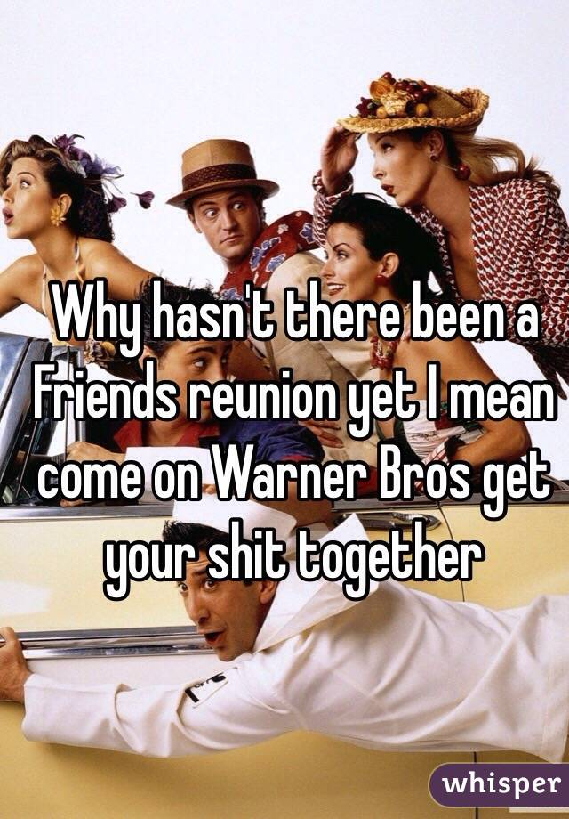 Why hasn't there been a Friends reunion yet I mean come on Warner Bros get your shit together