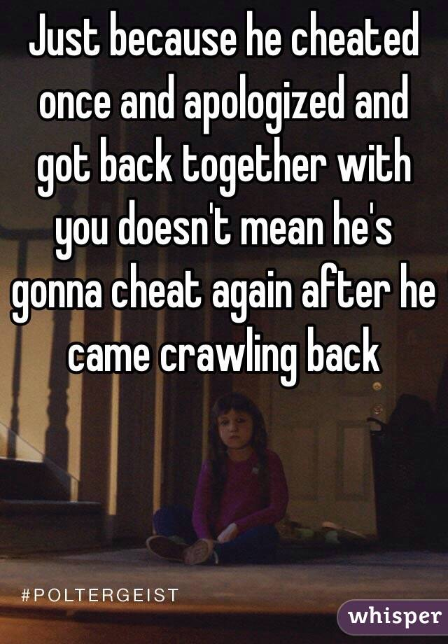 Just because he cheated once and apologized and got back together with you doesn't mean he's gonna cheat again after he came crawling back