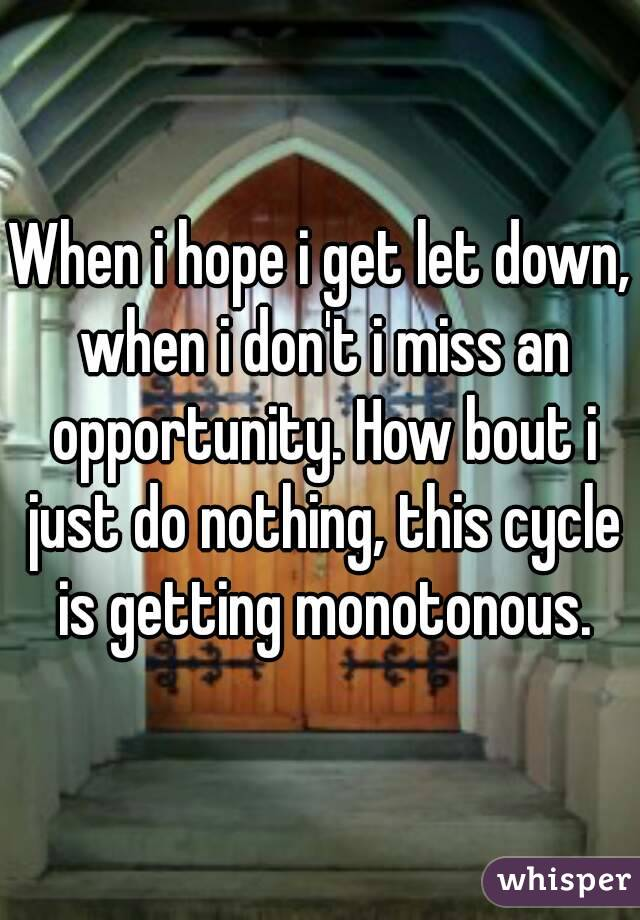 When i hope i get let down, when i don't i miss an opportunity. How bout i just do nothing, this cycle is getting monotonous.