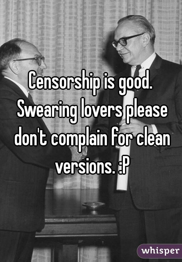 Censorship is good. Swearing lovers please don't complain for clean versions. :P