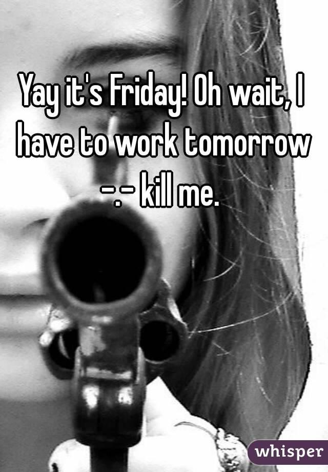 Yay it's Friday! Oh wait, I have to work tomorrow -.- kill me.