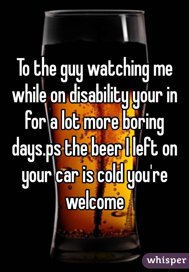 To the guy watching me while on disability your in for a lot more boring days.ps the beer I left on your car is cold you're welcome