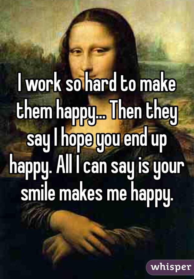 I work so hard to make them happy... Then they say I hope you end up happy. All I can say is your smile makes me happy.